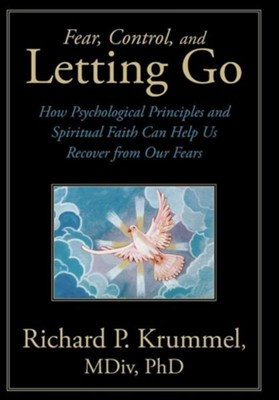 Fear, Control, and Letting Go: How Psychological Principles and Spiritual Faith Can Help Us Recover from Our Fears  -     By: Richard P. Krummel M.Div