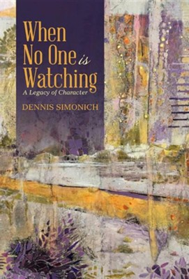 When No One Is Watching: A Legacy of Character  -     By: Dennis Simonich
