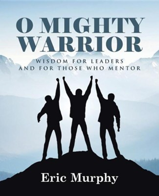 O Mighty Warrior: Wisdom for Leaders and for Those Who Mentor  -     By: Eric Murphy