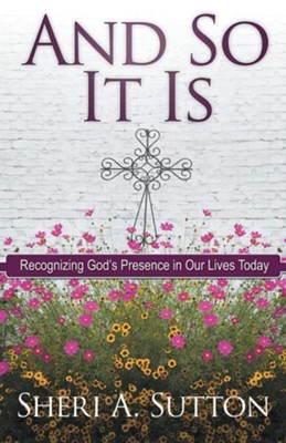 And So It Is: Recognizing God's Presence in Our Lives Today  -     By: Sheri A. Sutton
