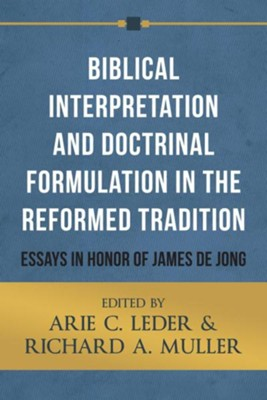 Biblical Interpretation and Doctrinal Formulation in the Reformed Tradition: Essays in Honor of James de Jong  -     Edited By: Arie C. Leder, Richard A. Muller     By: Arie C. Leder