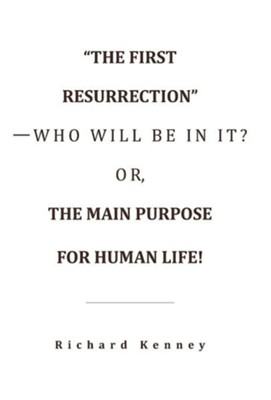 The First Resurrection-Who Will Be in It? Or, the Main Purpose for Human Life!  -     By: Richard Kenney