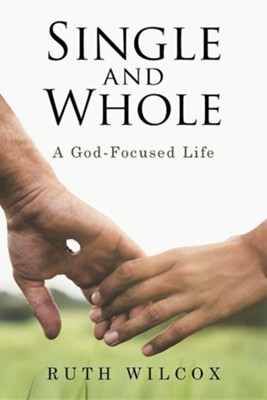 Single and Whole: A God-Focused Life  -     By: Ruth Wilcox