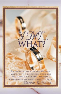 I Do...What?: An Engaging Look at the Wedding Vows, with a Discussion Guide for Pre-Marriage Counsel, Marriage Enrichment, or Small  -     By: Dennis R. Fulton