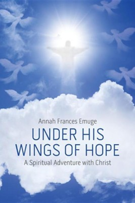 Under His Wings of Hope: A Spiritual Adventure with Christ  -     By: Annah Frances Emuge