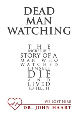 Dead Man Watching: The Incredible Story of a Man Who Watched Himself Die and Lived to Tell It  -     By: John Haart
