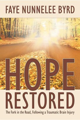 Hope Restored: The Fork in the Road, Following a Traumatic Brain Injury  -     By: Faye Nunnelee Byrd
