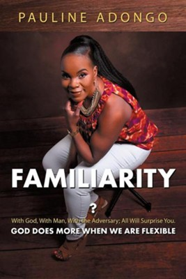 Familiarity?: With God, with Man, with the Adversary; All Will Surprise You. God Does More When We Are Flexible  -     By: Pauline Adongo