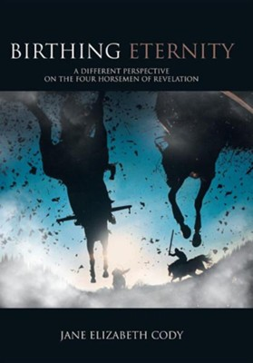 Birthing Eternity: A Different Perspective on the Four Horsemen of Revelation  -     By: Jane Elizabeth Cody
