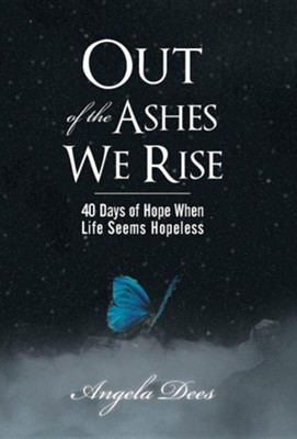 Out of the Ashes We Rise: 40 Days of Hope When Life Seems Hopeless  -     By: Angela Dees