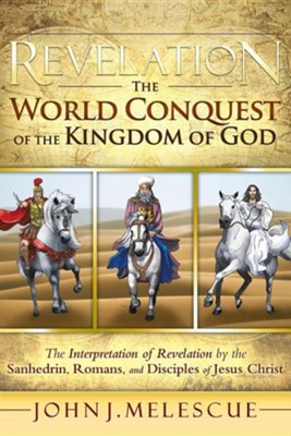 Revelation: The World Conquest of the Kingdom of God: The Interpretation of Revelation by the Sanhedrin, Romans, and Disciples of  -     By: John J. Melescue