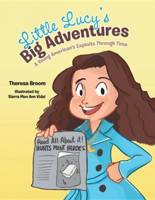 Little Lucy's Big Adventures: A Young American's Exploits Through Time  -     By: Theresa Broom
