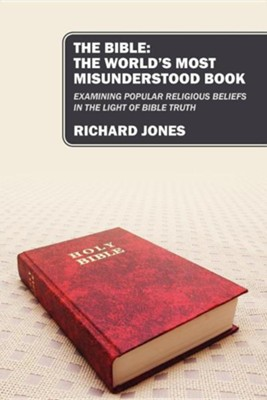 The Bible: The World's Most Misunderstood Book: Examining Popular Religious Beliefs in the Light of Bible Truth  -     By: Richard Jones