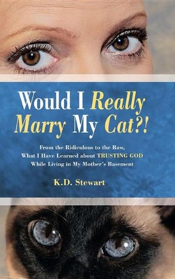 Would I Really Marry My Cat?!: From the Ridiculous to the Raw, What I Have Learned about Trusting God While Living in My Mother's Basement  -     By: K.D. Stewart