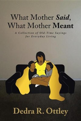 What Mother Said, What Mother Meant: A Collection of Old-Time Sayings for Everyday Living  -     By: Dedra R. Ottley