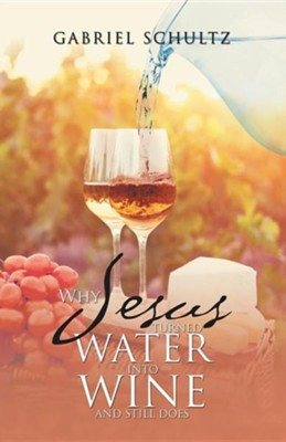 Why Jesus Turned Water Into Wine and Still Does  -     By: Gabriel Schultz