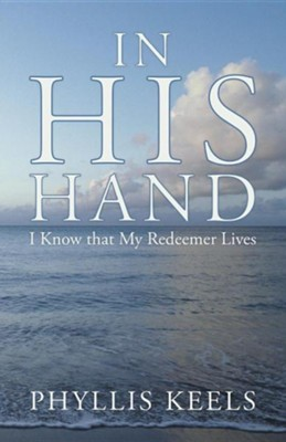 In His Hand: I Know That My Redeemer Lives  -     By: Phyllis Keels