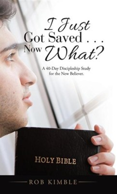 I Just Got Saved . . . Now What?: A 40-Day Discipleship Study for the New Believer.  -     By: Rob Kimble