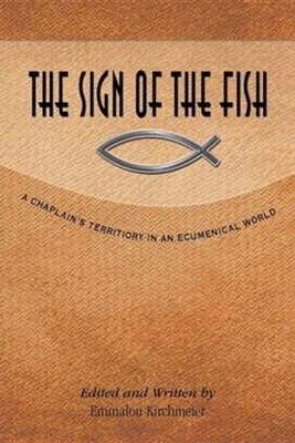 The Sign of the Fish: A Chaplain's Territory in an Ecumenical World  -     By: Emmalou Kirchmeier