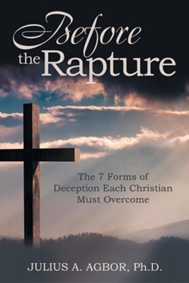 Before the Rapture: The 7 Forms of Deception Each Christian Must Overcome  -     By: Julius A. Agbor