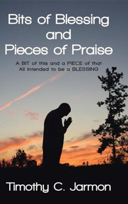 Bits of Blessing and Pieces of Praise: A Bit of This and a Piece of That All Intended to Be a Blessing  -     By: Timothy C. Jarmon