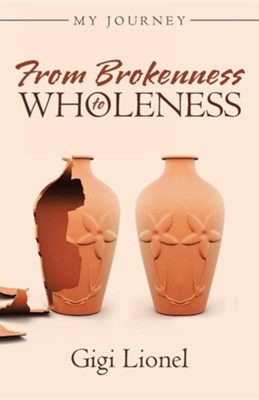 From Brokenness to Wholeness: My Journey  -     By: Gigi Lionel