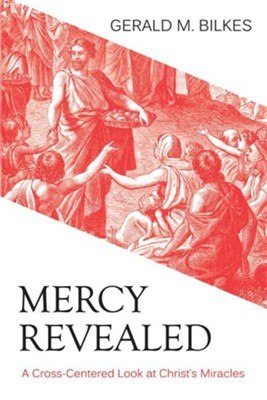 Mercy Revealed: A Cross-Centered Look at Christ's Miracles  -     By: Gerald M. Bilkes