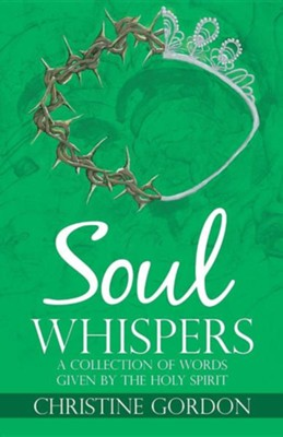 Soul Whispers: A Collection of Words Given by the Holy Spirit  -     By: Christine Gordon