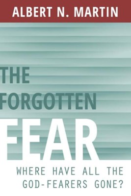 The Forgotten Fear: Where Have All the God Fearers Gone?  -     By: Albert N. Martin