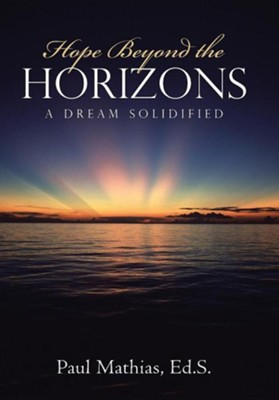 Hope Beyond the Horizons: A Dream Solidified  -     By: Paul Mathias