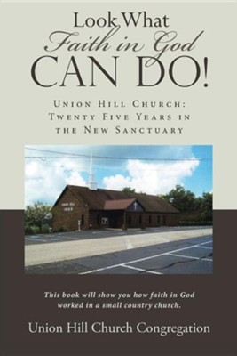 Look What Faith in God Can Do!: Union Hill Church: Twenty Five Years in the New Sanctuary  -     By: Union Hill Church Congregation