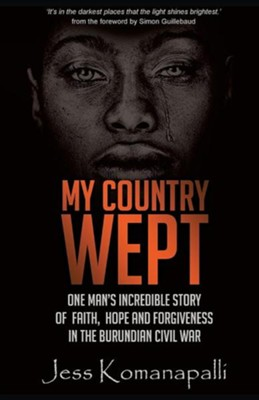 My Country Wept: One Man's Incredible Story of Finding Faith, Hope and Forgiveness in the Burundian Civil War  -     By: Jessica Komanapalli