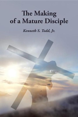 The Making of a Mature Disciple  -     By: Kenneth S. Todd Jr.