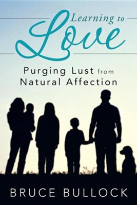Learning to Love: Purging Lust from Natural Affection  -     By: Bruce Bullock