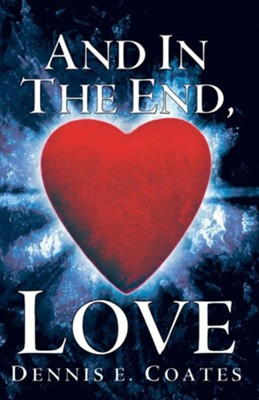 And in the End, Love  -     By: Dennis E. Coates