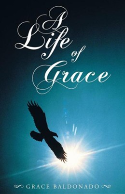 A Life of Grace  -     By: Grace Baldonado