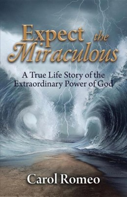 Expect the Miraculous: A True Life Story of the Extraordinary Power of God  -     By: Carol Romeo