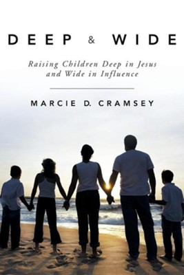 Deep & Wide: Raising Children Deep in Jesus and Wide in Influence  -     By: Marcie D. Cramsey