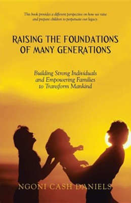 Raising the Foundations of Many Generations: Building Strong Individuals and Empowering Families to Transform Mankind  -     By: Ngoni Cash Daniels