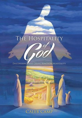 The Hospitality of God: Discovering and Living Kingdom Hospitality  -     By: Caleb Camp