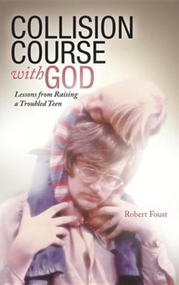 Collision Course with God: Lessons from Raising a Troubled Teen  -     By: Robert Foust