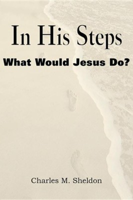 In His Steps, What Would Jesus Do?  -     By: Charles Monroe Sheldon