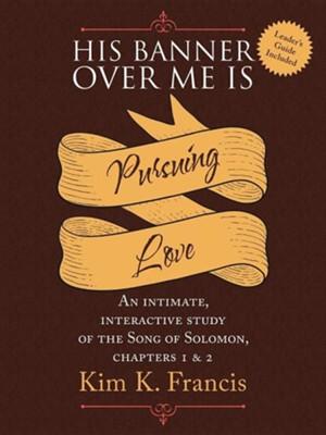 His Banner Over Me Is Pursuing Love: An Intimate, Interactive Study of the Song of Solomon, Chapters 1 & 2  -     By: Kim K. Francis
