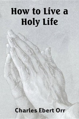 How to Live a Holy Life  -     By: Charles Ebert Orr