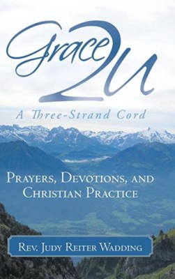 Grace2u a Three-Strand Cord: Prayers, Devotions, and Christian Practice  -     By: Rev. Judy Reiter Wadding