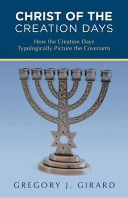 Christ of the Creation Days: How the Creation Days Typologically Picture the Covenants  -     By: Gregory J. Girard