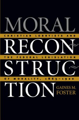 Moral Reconstruction: Christian Lobbyists and the Federal Legislation of Morality, 1865-1920  -     By: Gaines Foster