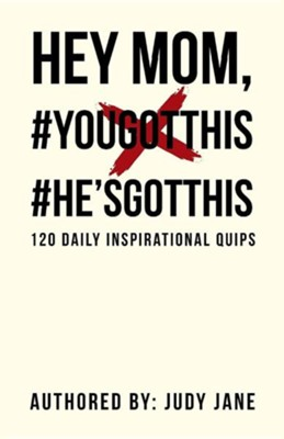 Hey Mom, #Yougotthis #He'sgotthis: 120 Daily Inspirational Quips  -     By: Judy Jane