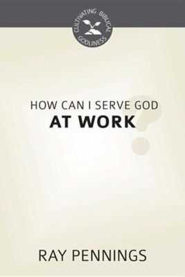 How Can I Serve God at Work?  -     By: Ray Pennings