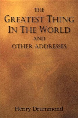The Greatest Thing in the World and Other Addresses  -     By: Henry Drummond